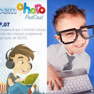 Sem Choro PodCast | Ep. 07 | Podosfera Unida – As mudanças que a internet causou na vida das crianças comparando as gerações de 80/90.