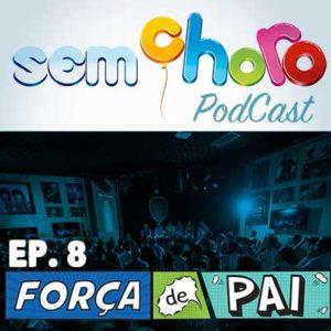 Sem Choro PodCast | Ep. 08 | Força de Pai