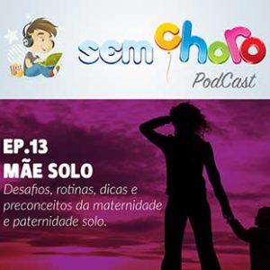 Sem Choro PodCast | Ep. 13 | Mãe Solo: Desafios, rotinas, dicas e preconceitos da maternidade e paternidade solo.