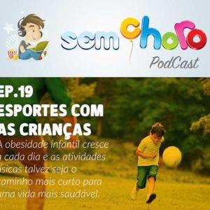 Sem Choro PodCast | Ep.19 | Esportes para crianças – Como incentivar seu filho a praticar atividades físicas.