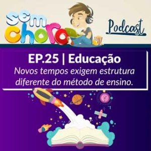 Sem Choro PodCast | Ep. 25 | Educação: novos tempos exigem estrutura diferente do método de ensino.