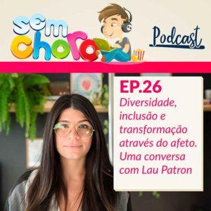 Sem Choro PodCast   Ep. 26   Diversidade e inclusão através do afeto: uma conversa com Lau Patron
